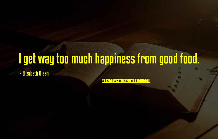 Too Much Happiness Quotes By Elizabeth Olsen: I get way too much happiness from good
