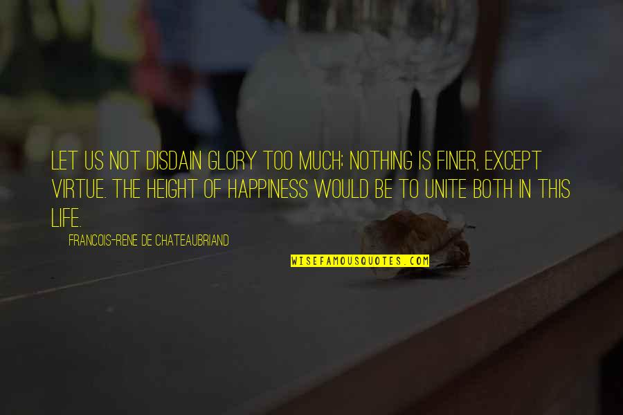 Too Much Happiness Quotes By Francois-Rene De Chateaubriand: Let us not disdain glory too much; nothing