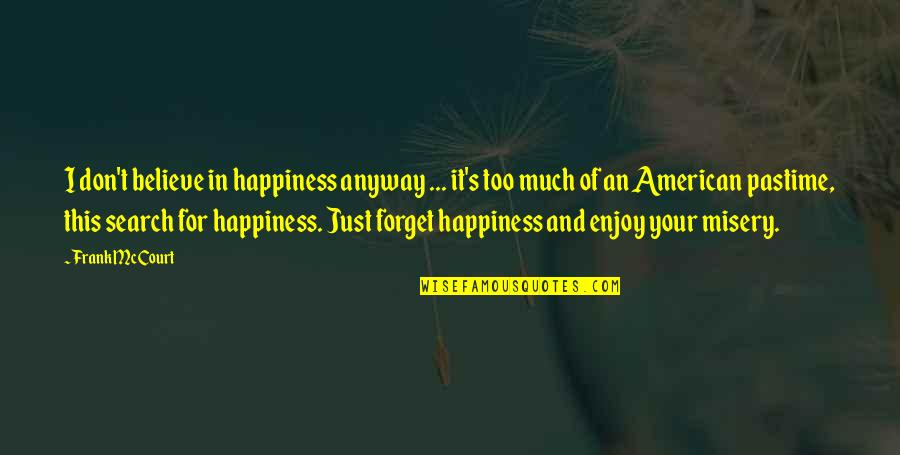 Too Much Happiness Quotes By Frank McCourt: I don't believe in happiness anyway ... it's