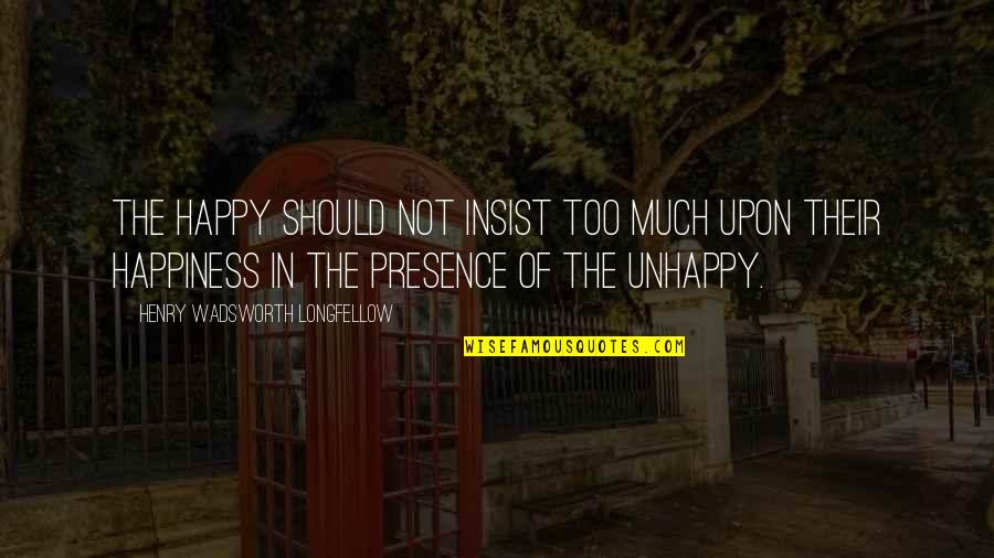 Too Much Happiness Quotes By Henry Wadsworth Longfellow: The happy should not insist too much upon