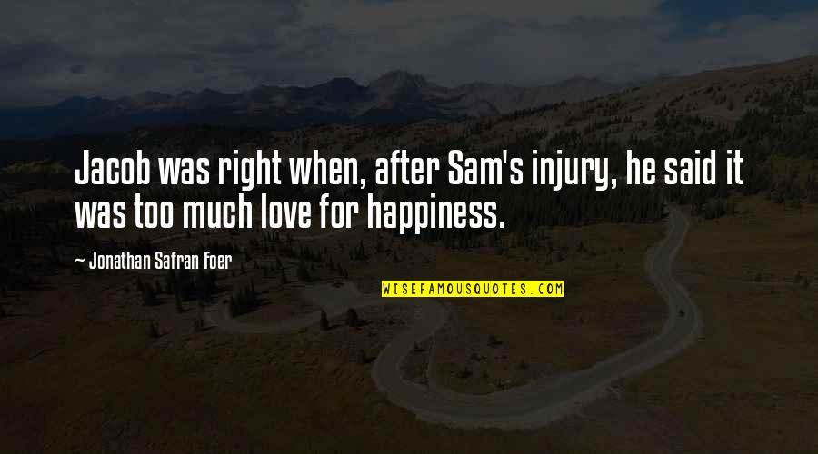 Too Much Happiness Quotes By Jonathan Safran Foer: Jacob was right when, after Sam's injury, he