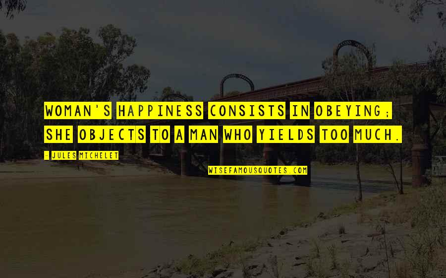 Too Much Happiness Quotes By Jules Michelet: Woman's happiness consists in obeying; she objects to
