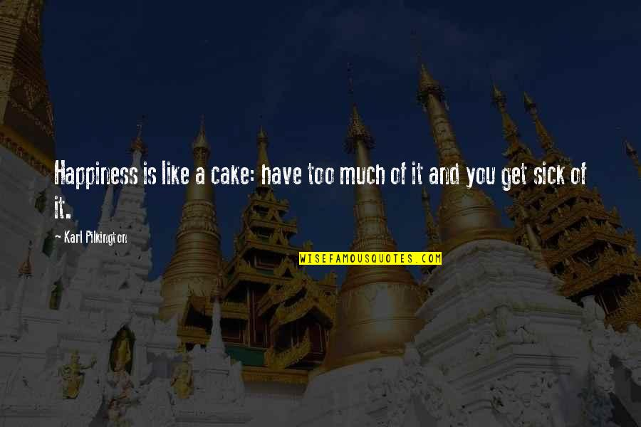 Too Much Happiness Quotes By Karl Pilkington: Happiness is like a cake: have too much