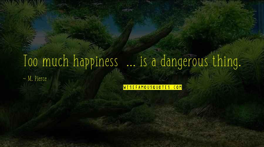 Too Much Happiness Quotes By M. Pierce: Too much happiness ... is a dangerous thing.