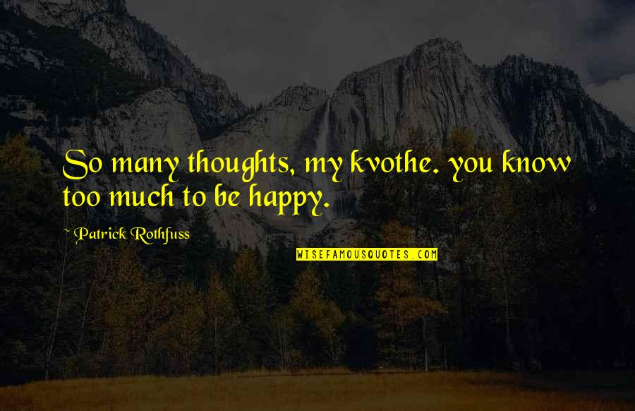 Too Much Happiness Quotes By Patrick Rothfuss: So many thoughts, my kvothe. you know too