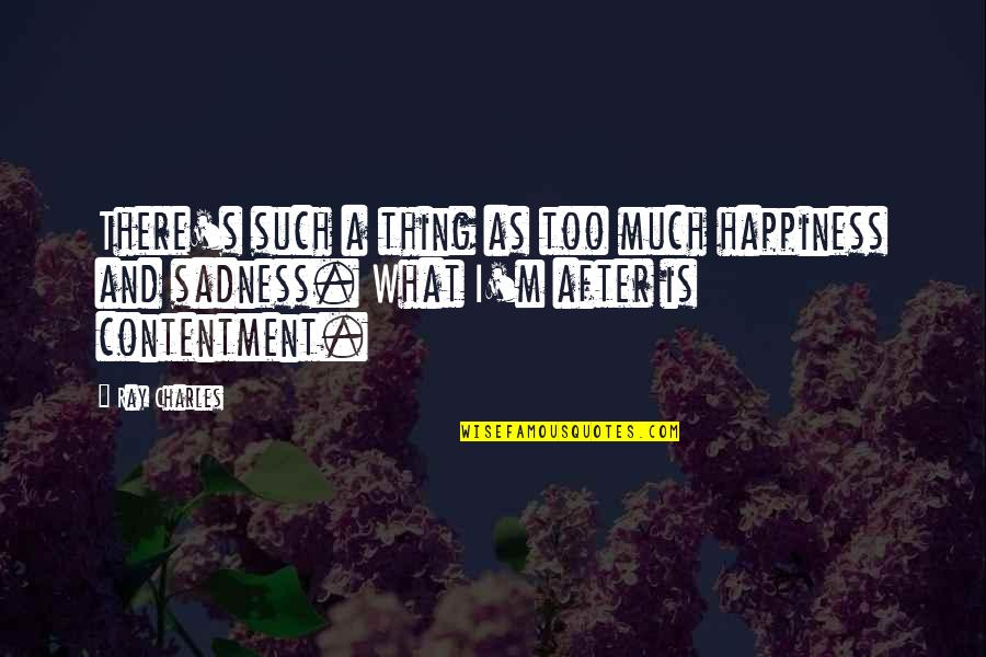 Too Much Happiness Quotes By Ray Charles: There's such a thing as too much happiness