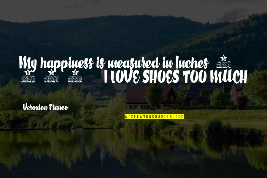 Too Much Happiness Quotes By Veronica Franco: My happiness is measured in Inches, 2, 4,