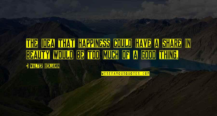 Too Much Happiness Quotes By Walter Benjamin: The idea that happiness could have a share