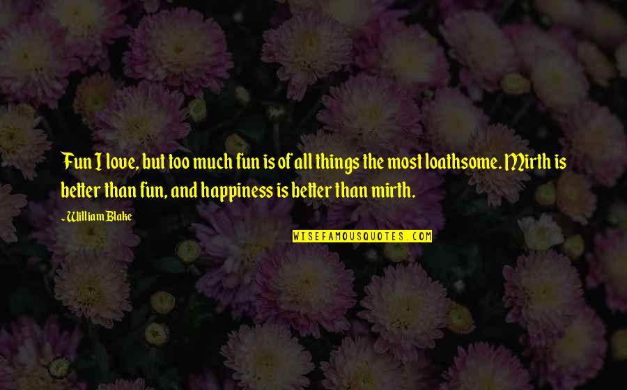 Too Much Happiness Quotes By William Blake: Fun I love, but too much fun is