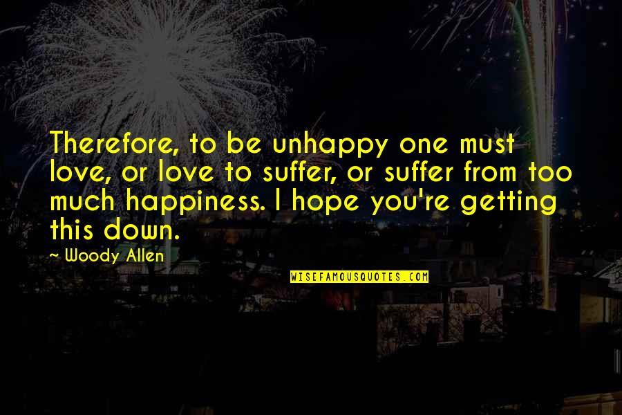 Too Much Happiness Quotes By Woody Allen: Therefore, to be unhappy one must love, or