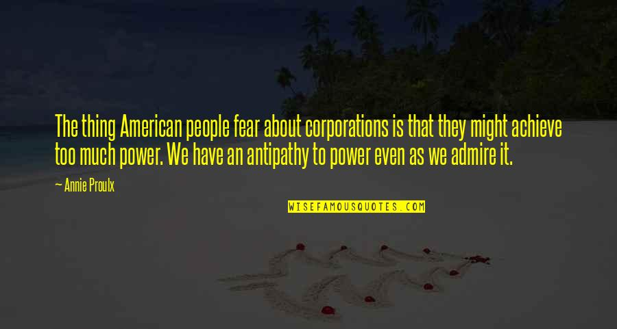 Too Much Power Quotes By Annie Proulx: The thing American people fear about corporations is