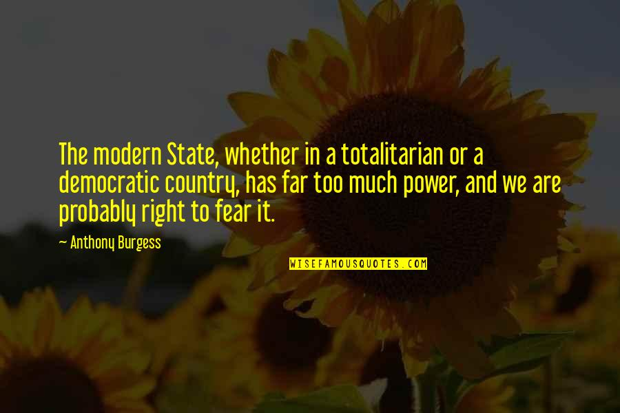 Too Much Power Quotes By Anthony Burgess: The modern State, whether in a totalitarian or