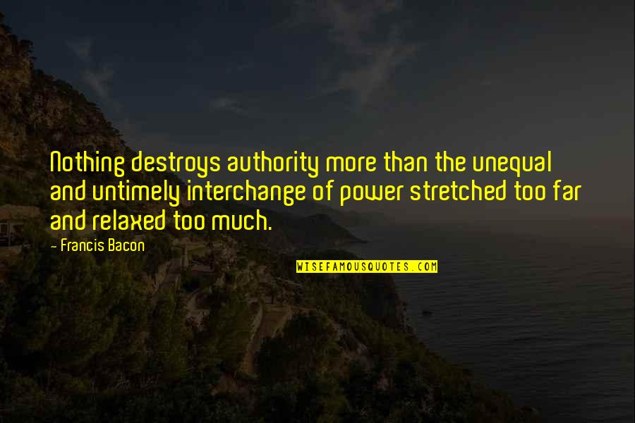 Too Much Power Quotes By Francis Bacon: Nothing destroys authority more than the unequal and