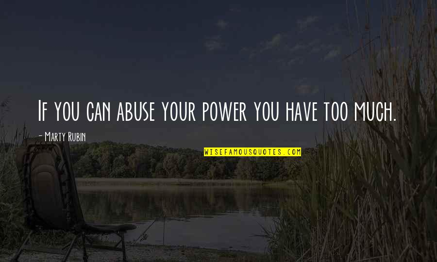Too Much Power Quotes By Marty Rubin: If you can abuse your power you have