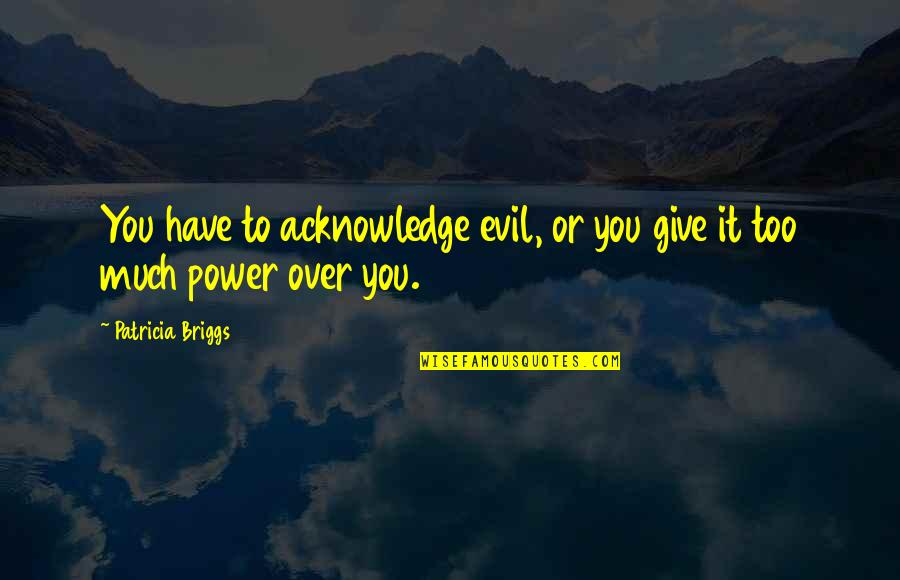 Too Much Power Quotes By Patricia Briggs: You have to acknowledge evil, or you give