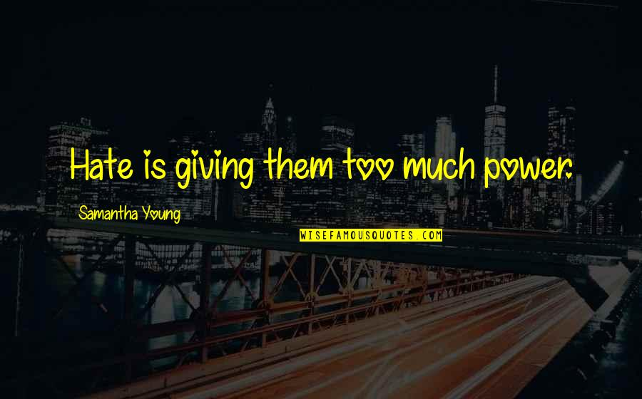 Too Much Power Quotes By Samantha Young: Hate is giving them too much power.