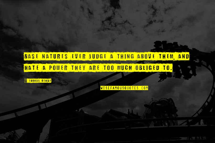 Too Much Power Quotes By Thomas Otway: Base natures ever judge a thing above them,