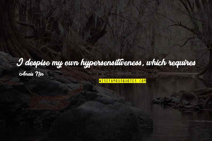 Too Much Sensitivity Quotes By Anais Nin: I despise my own hypersensitiveness, which requires so