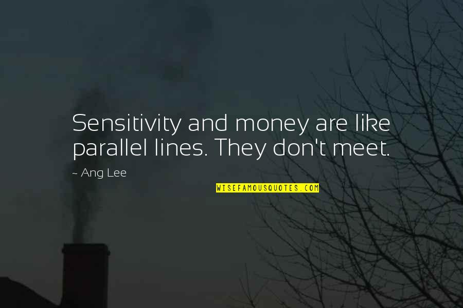 Too Much Sensitivity Quotes By Ang Lee: Sensitivity and money are like parallel lines. They