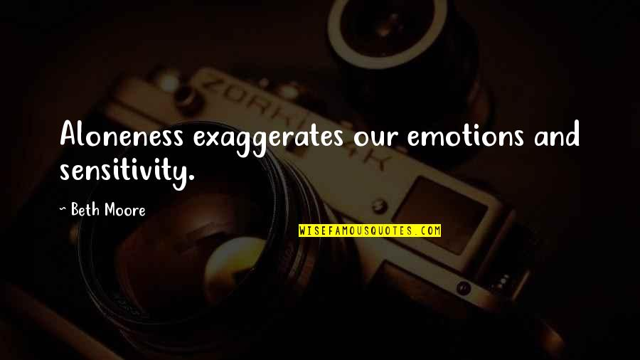 Too Much Sensitivity Quotes By Beth Moore: Aloneness exaggerates our emotions and sensitivity.