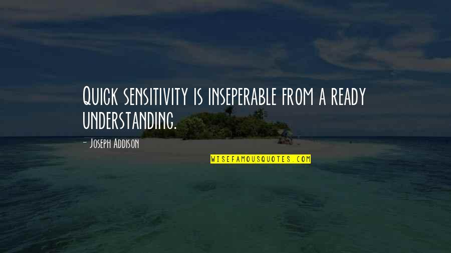 Too Much Sensitivity Quotes By Joseph Addison: Quick sensitivity is inseperable from a ready understanding.