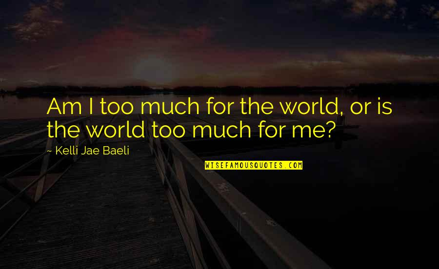 Too Much Sensitivity Quotes By Kelli Jae Baeli: Am I too much for the world, or
