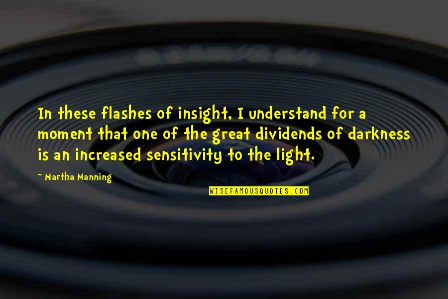 Too Much Sensitivity Quotes By Martha Manning: In these flashes of insight, I understand for