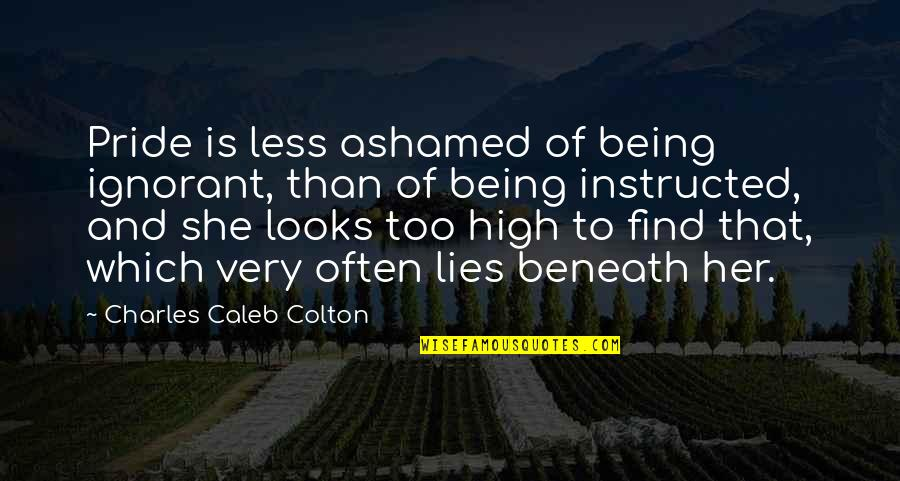 Too Often Quotes By Charles Caleb Colton: Pride is less ashamed of being ignorant, than