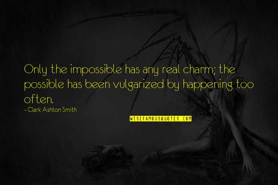 Too Often Quotes By Clark Ashton Smith: Only the impossible has any real charm; the