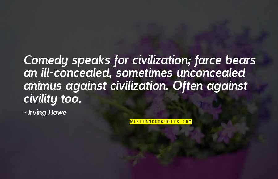 Too Often Quotes By Irving Howe: Comedy speaks for civilization; farce bears an ill-concealed,