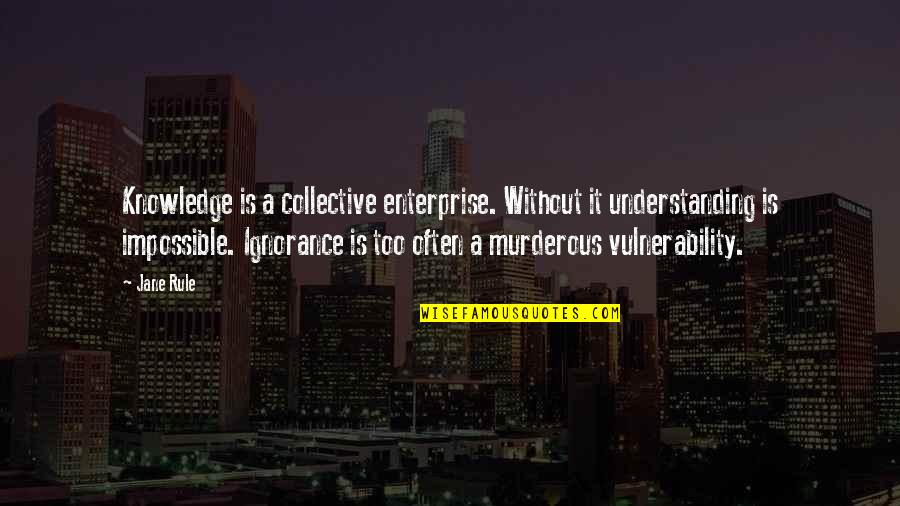 Too Often Quotes By Jane Rule: Knowledge is a collective enterprise. Without it understanding