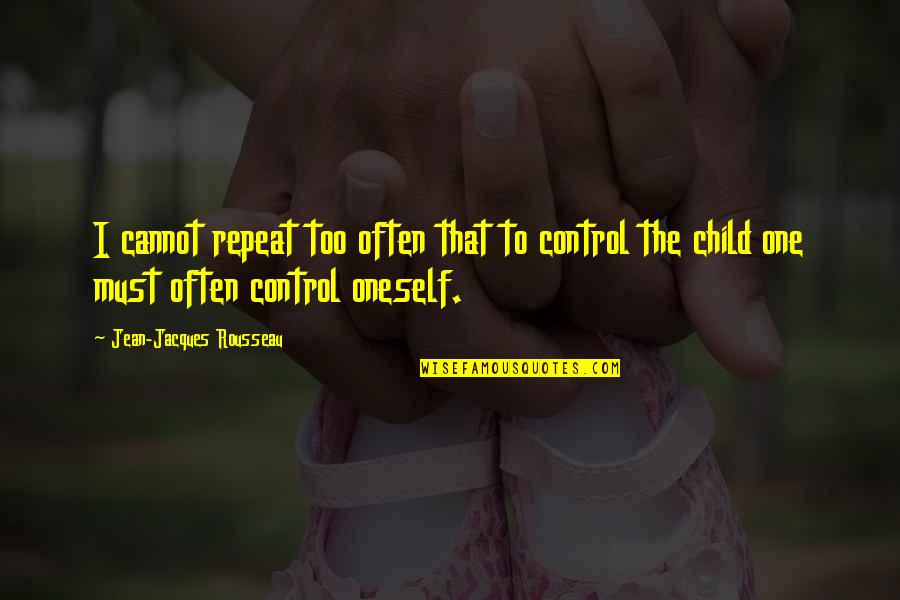 Too Often Quotes By Jean-Jacques Rousseau: I cannot repeat too often that to control