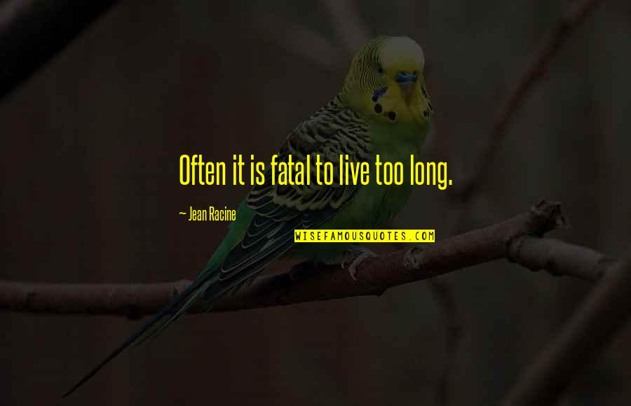 Too Often Quotes By Jean Racine: Often it is fatal to live too long.