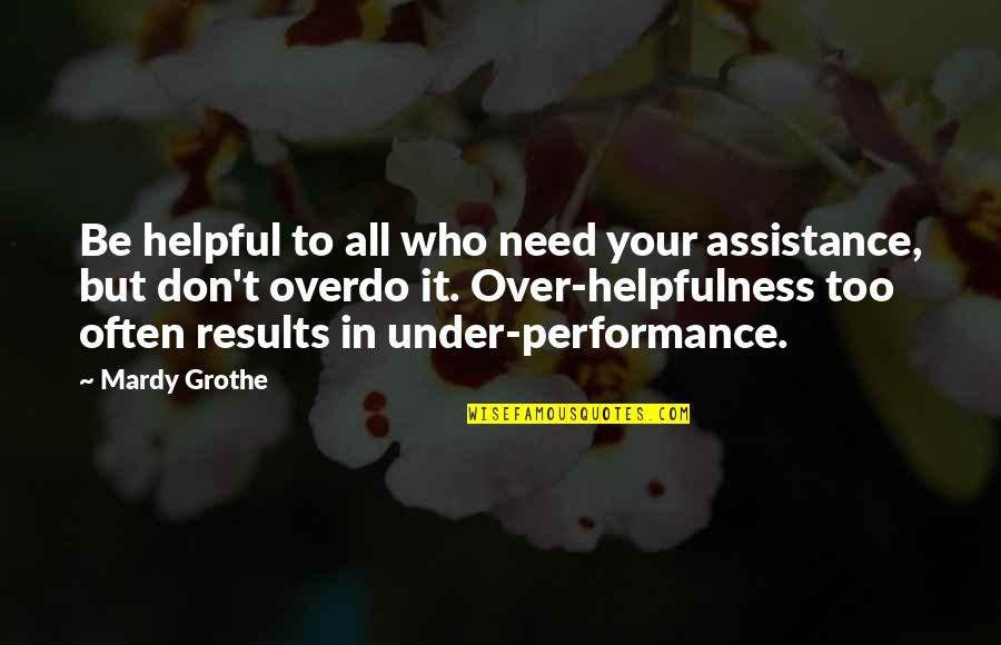 Too Often Quotes By Mardy Grothe: Be helpful to all who need your assistance,