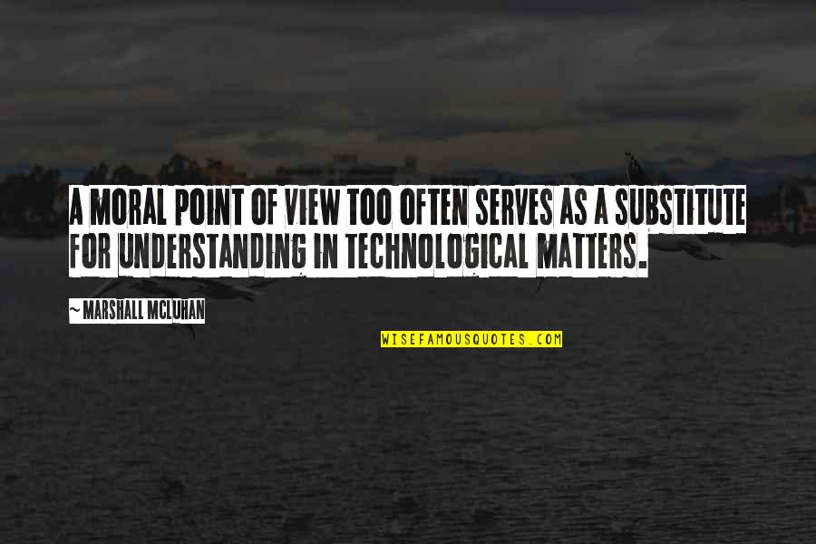 Too Often Quotes By Marshall McLuhan: A moral point of view too often serves