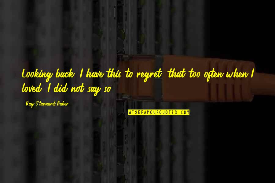 Too Often Quotes By Ray Stannard Baker: Looking back, I have this to regret, that