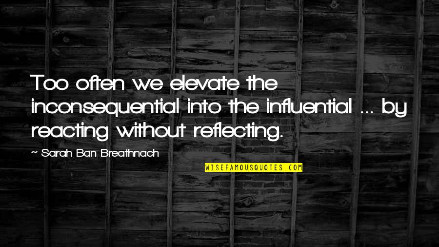 Too Often Quotes By Sarah Ban Breathnach: Too often we elevate the inconsequential into the