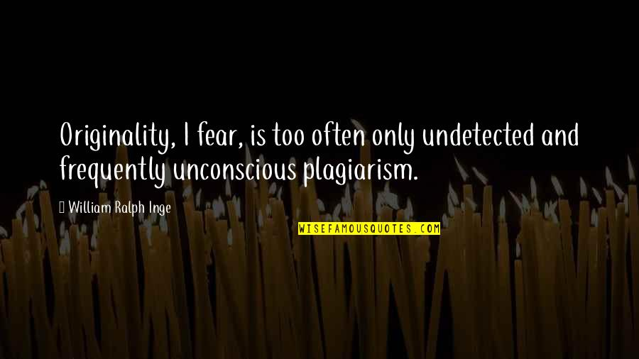Too Often Quotes By William Ralph Inge: Originality, I fear, is too often only undetected