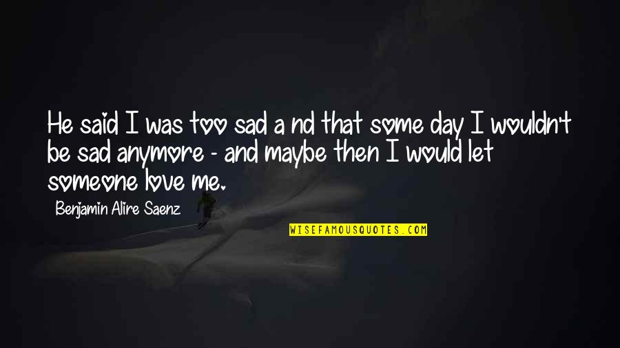 Too Sad Love Quotes By Benjamin Alire Saenz: He said I was too sad a nd
