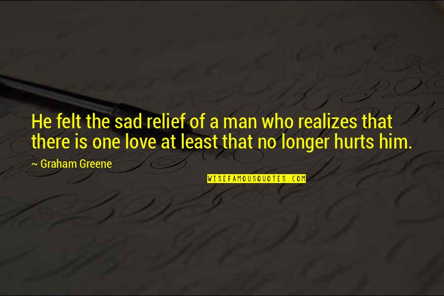 Too Sad Love Quotes By Graham Greene: He felt the sad relief of a man