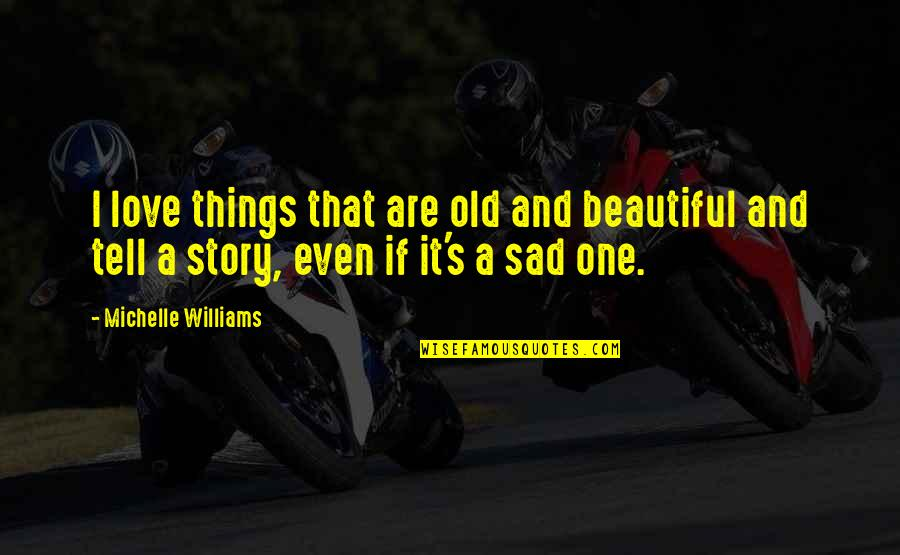 Too Sad Love Quotes By Michelle Williams: I love things that are old and beautiful