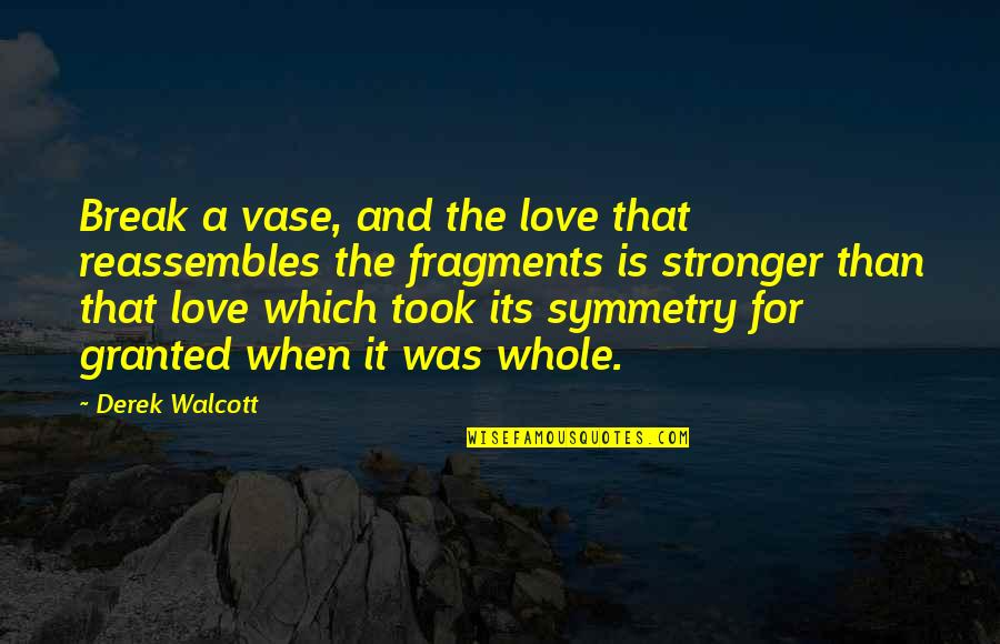 Took For Granted Love Quotes By Derek Walcott: Break a vase, and the love that reassembles