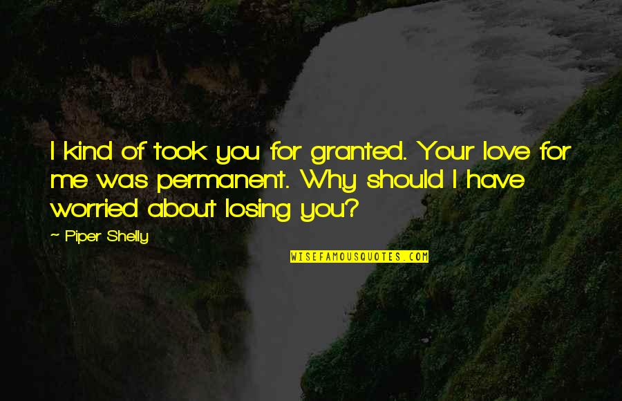 Took For Granted Love Quotes By Piper Shelly: I kind of took you for granted. Your