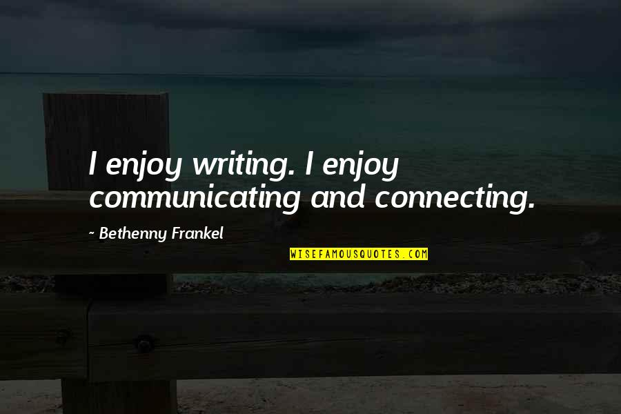 Took My Kindness For Weakness Quotes By Bethenny Frankel: I enjoy writing. I enjoy communicating and connecting.