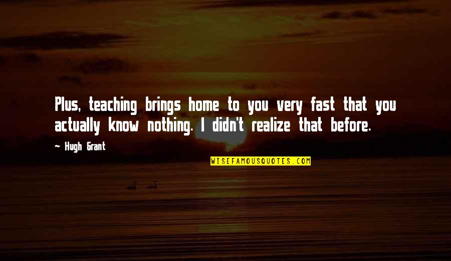 Toomas Quotes By Hugh Grant: Plus, teaching brings home to you very fast