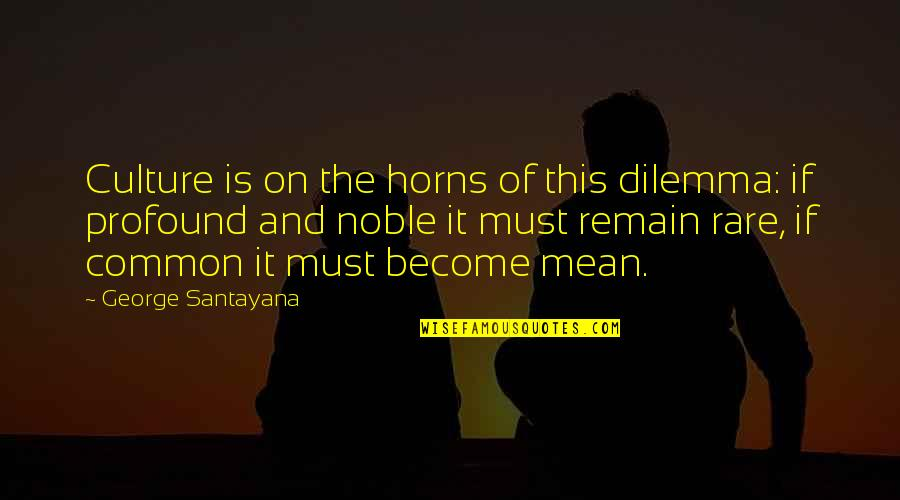 Top 10 Wookie Quotes By George Santayana: Culture is on the horns of this dilemma: