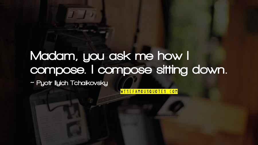 Top 10 Word Quotes By Pyotr Ilyich Tchaikovsky: Madam, you ask me how I compose. I