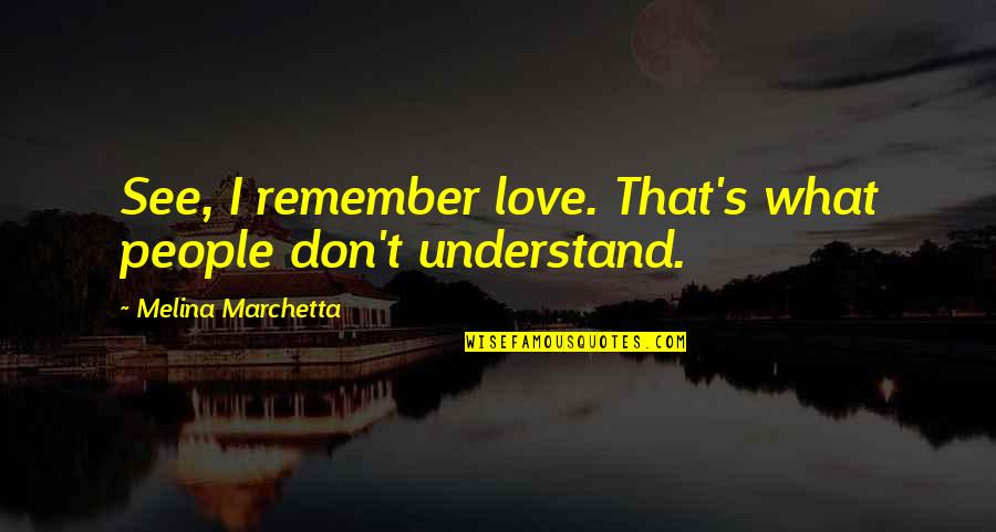 Top Anberlin Quotes By Melina Marchetta: See, I remember love. That's what people don't