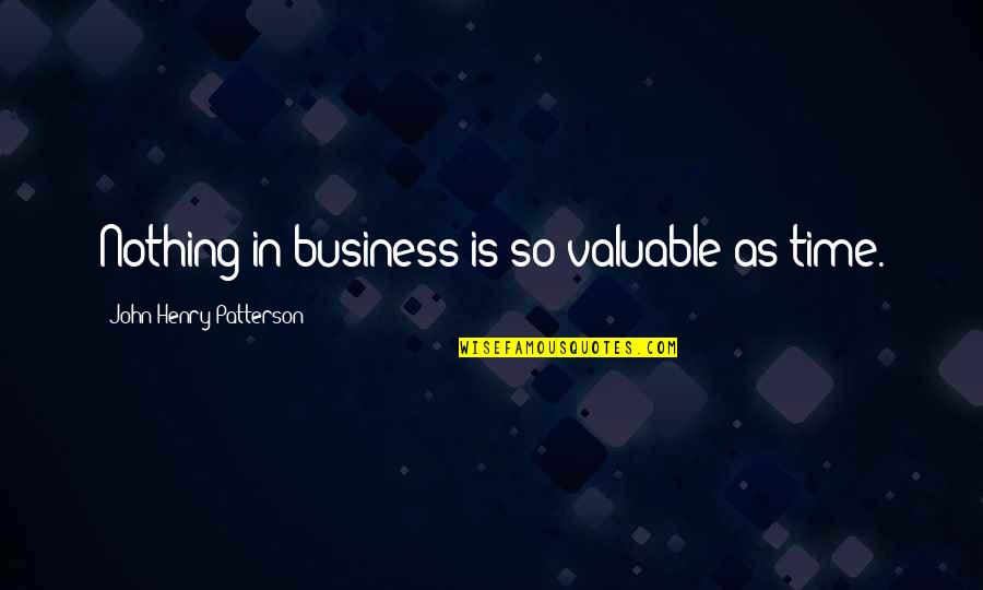 Top Five Love Quotes By John Henry Patterson: Nothing in business is so valuable as time.