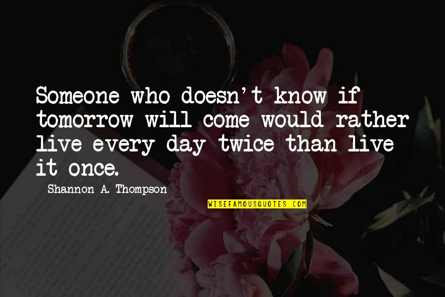 Top Gun Flyby Quotes By Shannon A. Thompson: Someone who doesn't know if tomorrow will come